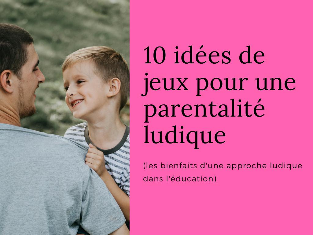 10 Idées De Jeux Pour Une Parentalité Ludique (Les Bienfaits à Jeux Ludique Enfant